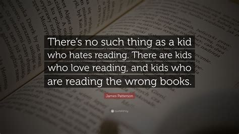 """James Patterson Quote: """"There's no such thing as a kid who"""