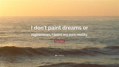 """Frida Kahlo Quote: """"I don't paint dreams or nightmares, I"""
